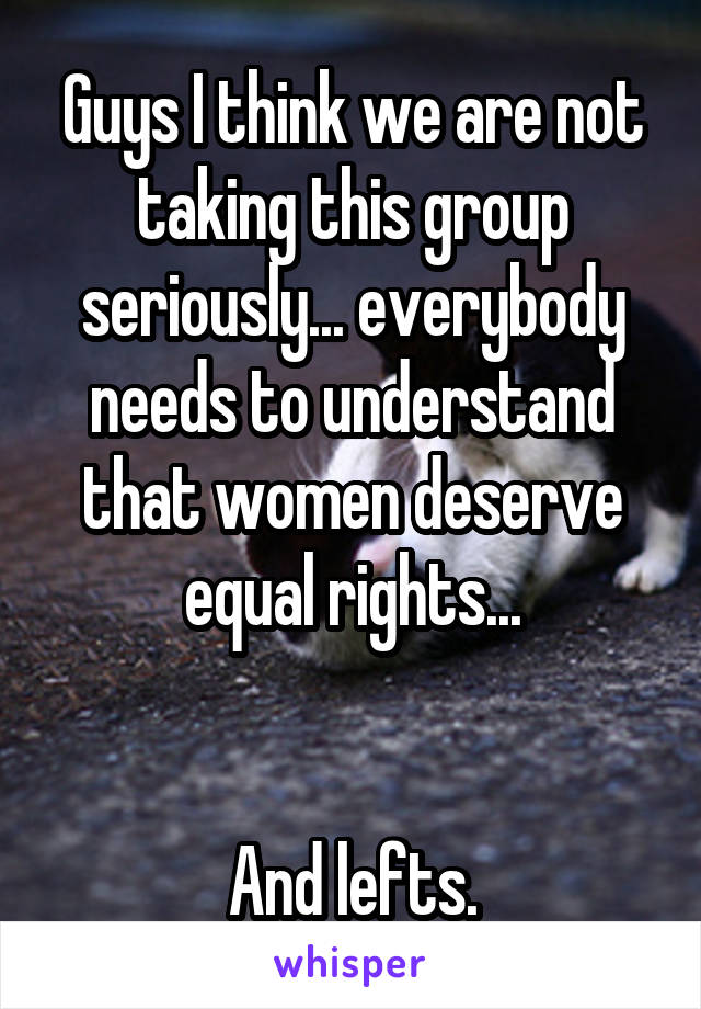 Guys I think we are not taking this group seriously... everybody needs to understand that women deserve equal rights...   And lefts.