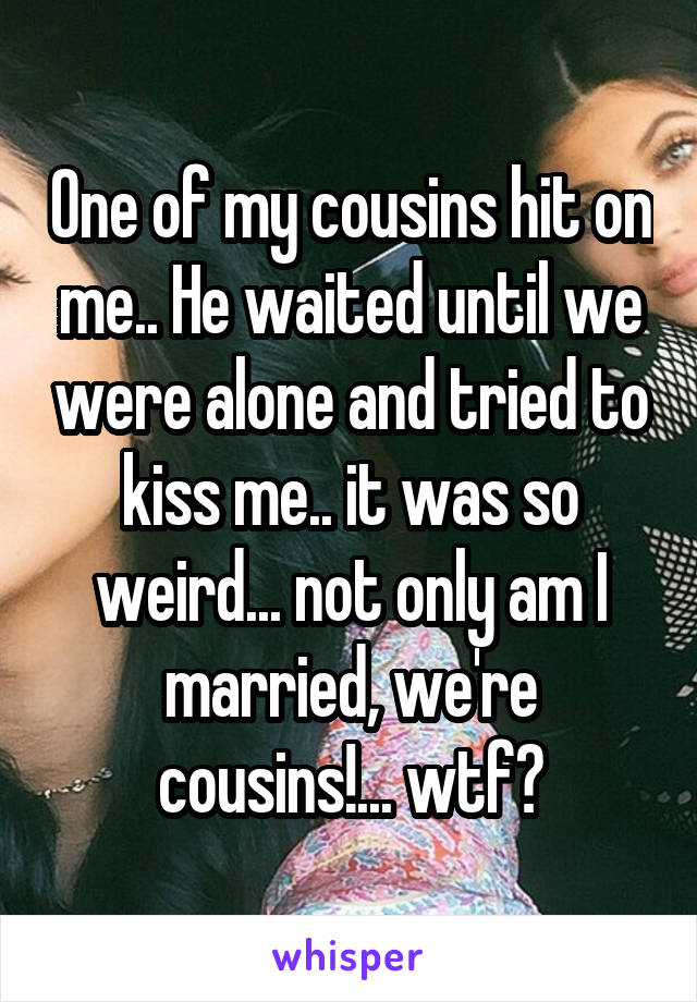 One of my cousins hit on me.. He waited until we were alone and tried to kiss me.. it was so weird... not only am I married, we're cousins!... wtf?
