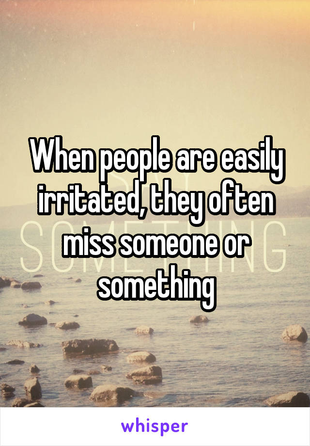 When people are easily irritated, they often miss someone or something