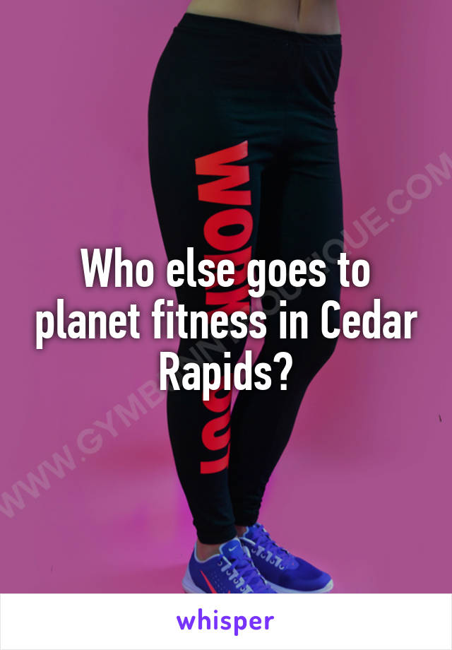 Who else goes to planet fitness in Cedar Rapids?