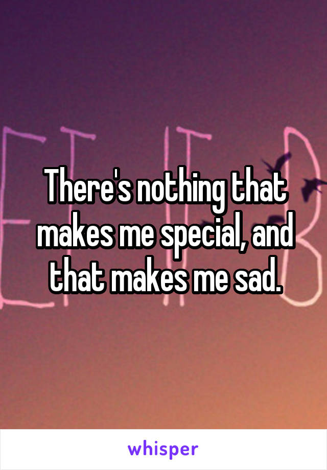 There's nothing that makes me special, and that makes me sad.