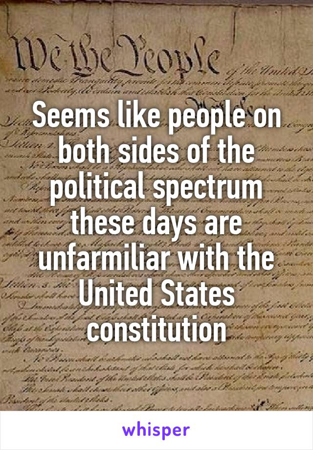 Seems like people on both sides of the political spectrum these days are unfarmiliar with the United States constitution