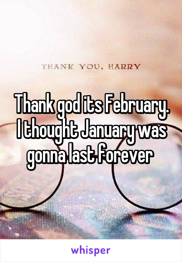 Thank god its February. I thought January was gonna last forever