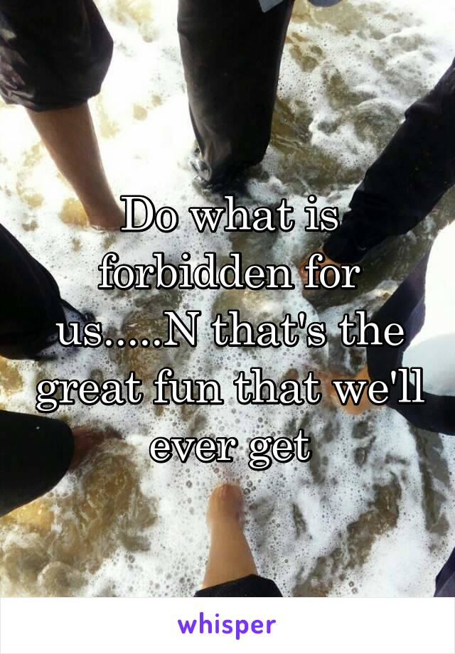 Do what is forbidden for us.....N that's the great fun that we'll ever get