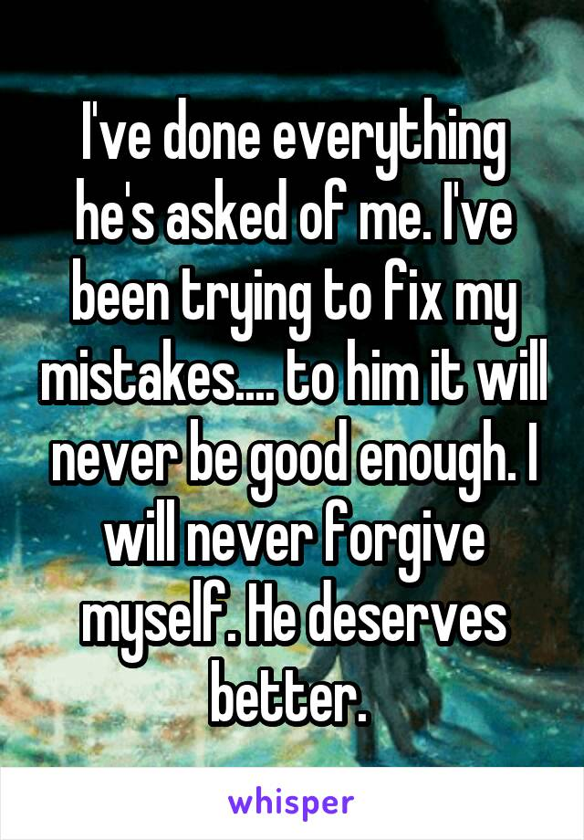 I've done everything he's asked of me. I've been trying to fix my mistakes.... to him it will never be good enough. I will never forgive myself. He deserves better.