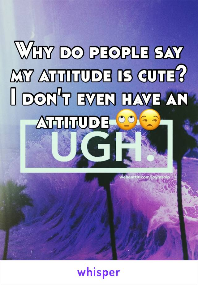 Why do people say my attitude is cute? I don't even have an attitude 🙄😒