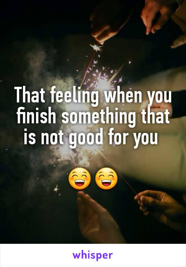 That feeling when you finish something that is not good for you   😁😁
