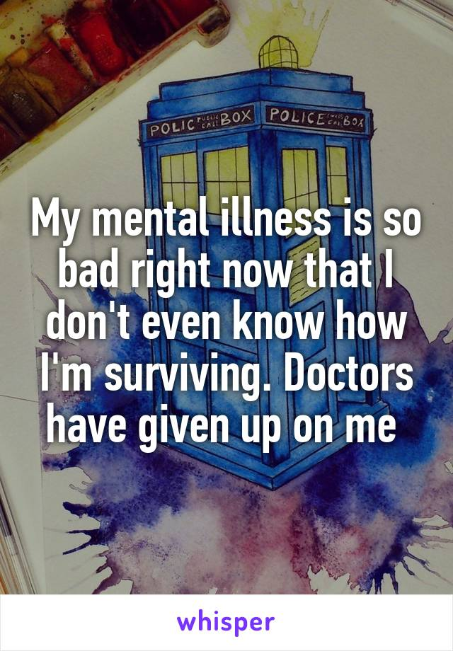 My mental illness is so bad right now that I don't even know how I'm surviving. Doctors have given up on me