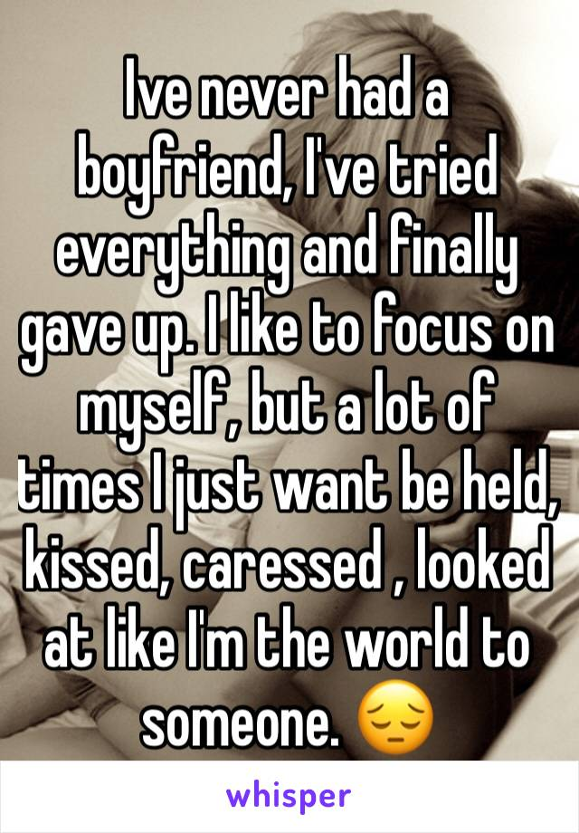 Ive never had a boyfriend, I've tried everything and finally gave up. I like to focus on myself, but a lot of times I just want be held, kissed, caressed , looked at like I'm the world to someone. 😔