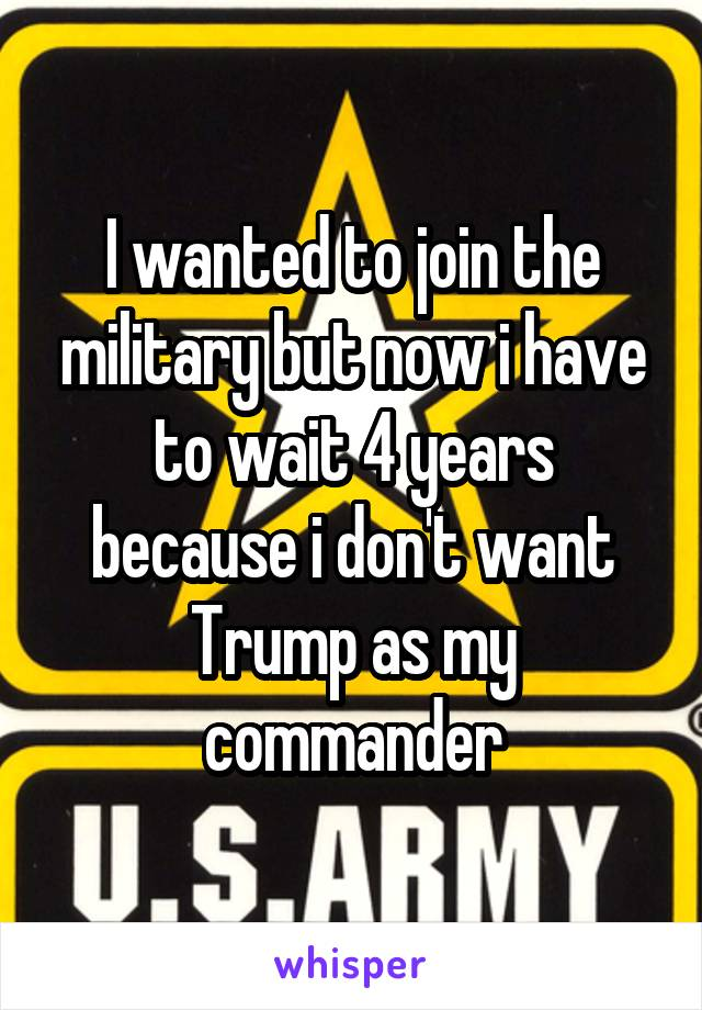 I wanted to join the military but now i have to wait 4 years because i don't want Trump as my commander
