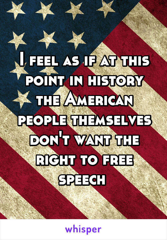 I feel as if at this point in history the American people themselves don't want the right to free speech