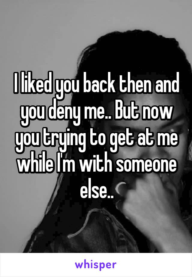 I liked you back then and you deny me.. But now you trying to get at me while I'm with someone else..