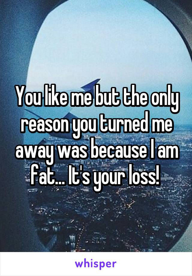 You like me but the only reason you turned me away was because I am fat... It's your loss!