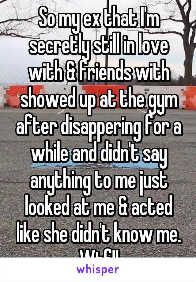 So my ex that I'm secretly still in love with & friends with showed up at the gym after disappering for a while and didn't say anything to me just looked at me & acted like she didn't know me. Wtf!!