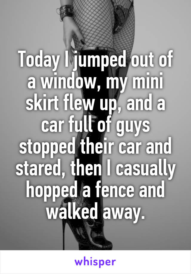 Today I jumped out of a window, my mini skirt flew up, and a car full of guys stopped their car and stared, then I casually hopped a fence and walked away.