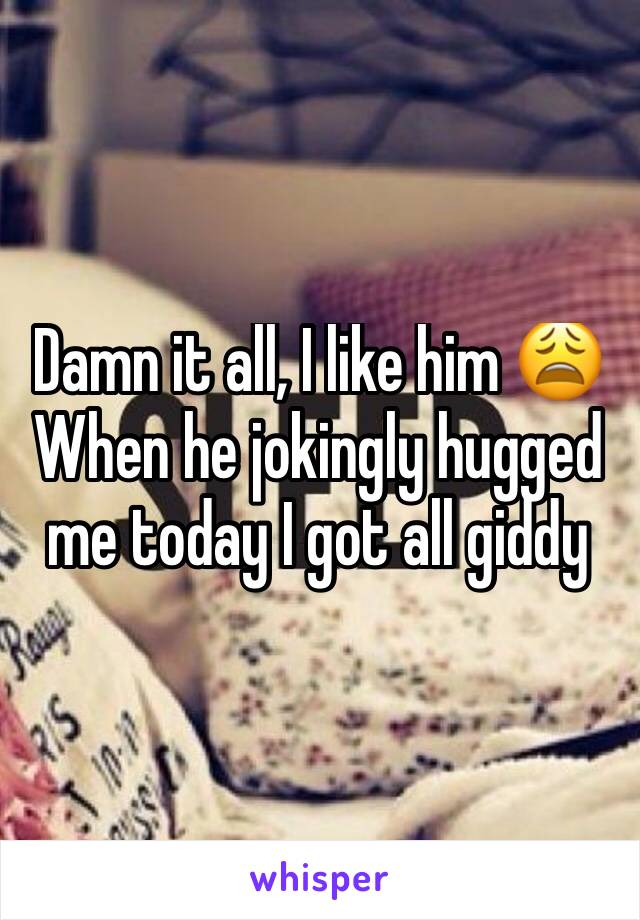 Damn it all, I like him 😩 When he jokingly hugged me today I got all giddy