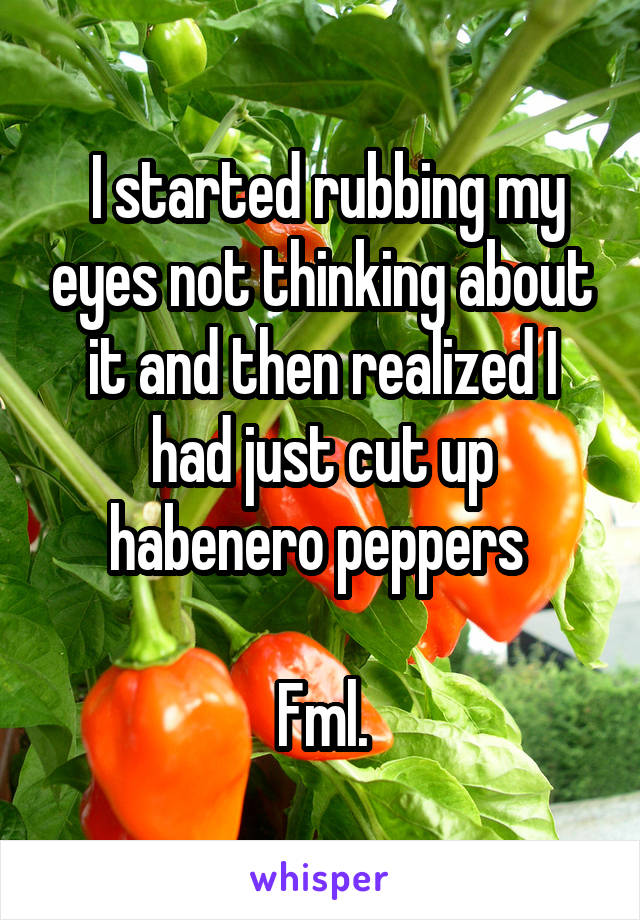 I started rubbing my eyes not thinking about it and then realized I had just cut up habenero peppers   Fml.