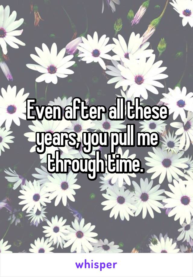Even after all these years, you pull me through time.
