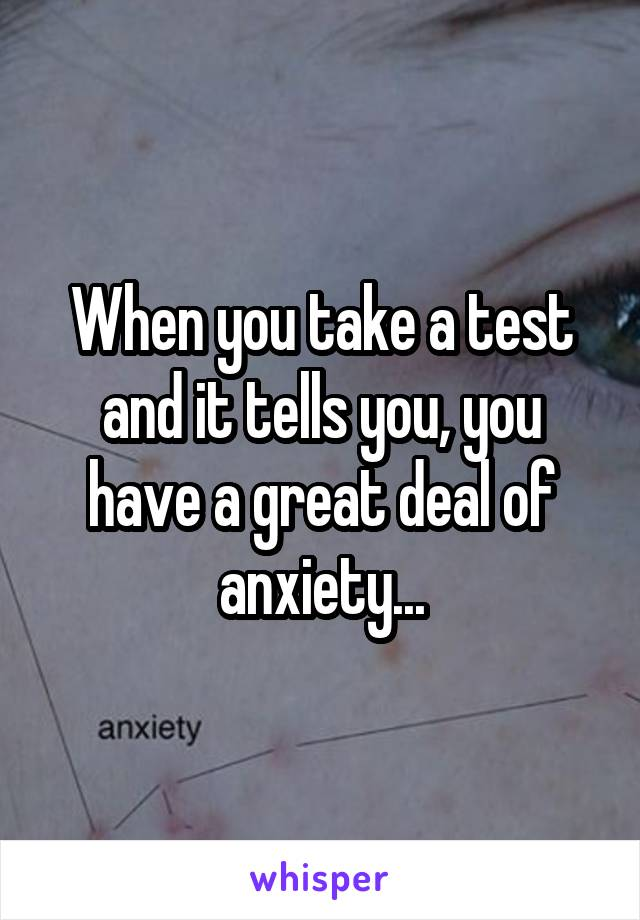 When you take a test and it tells you, you have a great deal of anxiety...