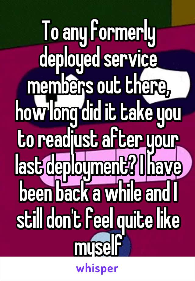 To any formerly deployed service members out there, how long did it take you to readjust after your last deployment? I have been back a while and I still don't feel quite like myself
