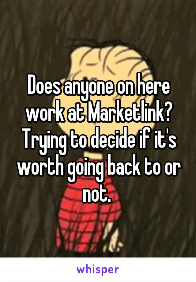 Does anyone on here work at Marketlink? Trying to decide if it's worth going back to or not.