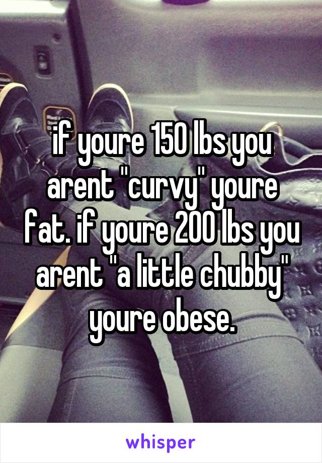 """if youre 150 lbs you arent """"curvy"""" youre fat. if youre 200 lbs you arent """"a little chubby"""" youre obese."""