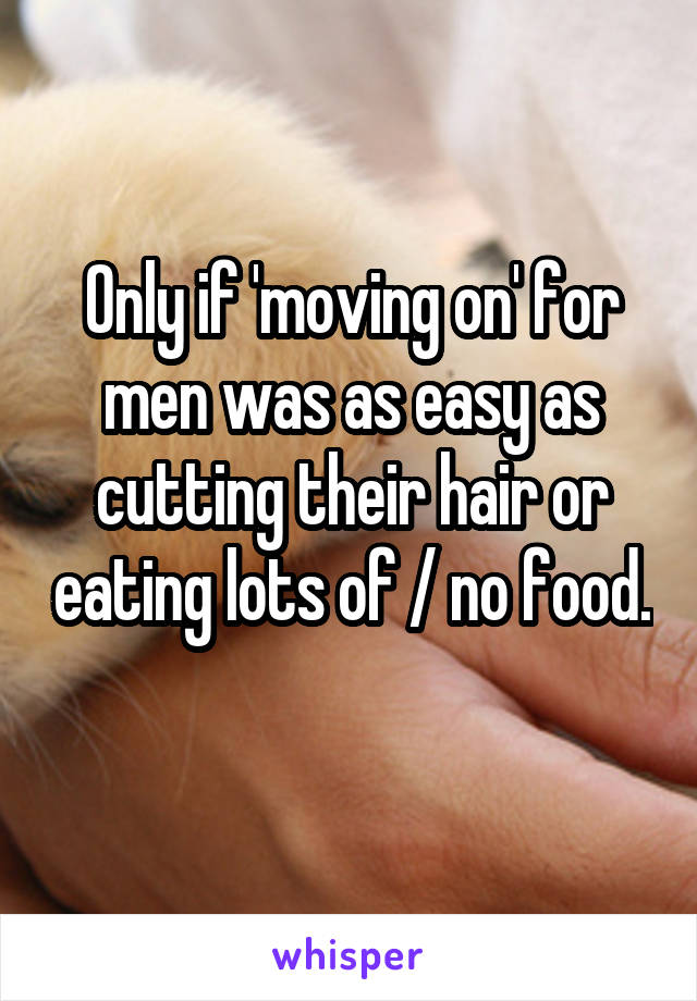 Only if 'moving on' for men was as easy as cutting their hair or eating lots of / no food.