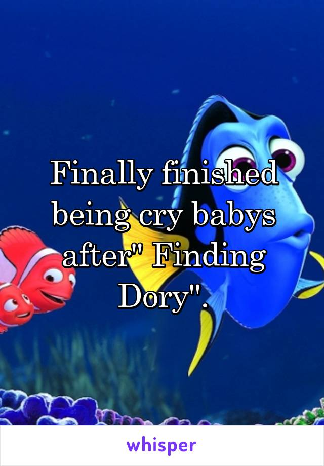 """Finally finished being cry babys after"""" Finding Dory""""."""