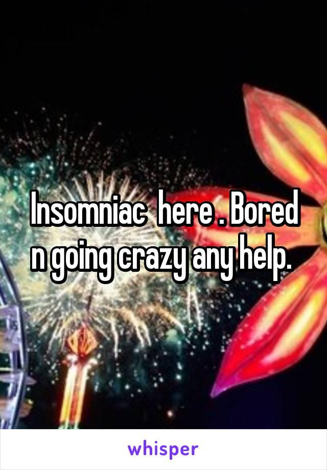 Insomniac  here . Bored n going crazy any help.