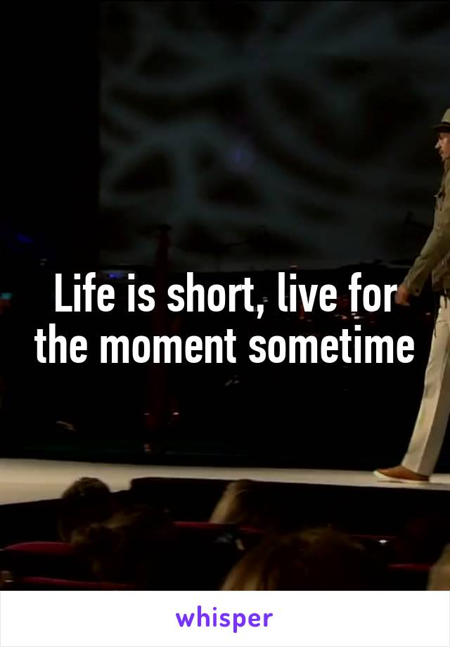 Life is short, live for the moment sometime