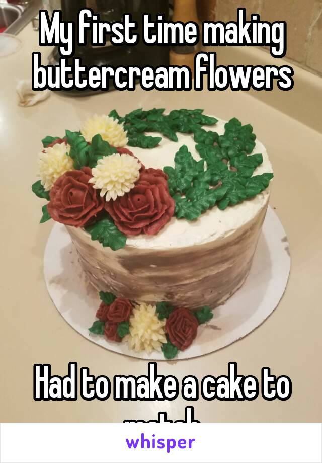 My first time making buttercream flowers       Had to make a cake to match