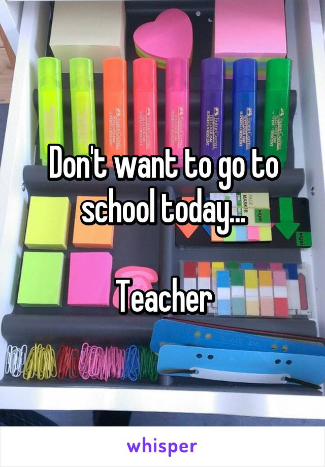 Don't want to go to school today...  Teacher