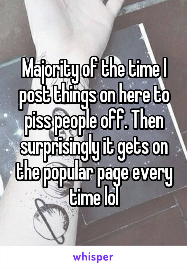 Majority of the time I post things on here to piss people off. Then surprisingly it gets on the popular page every time lol