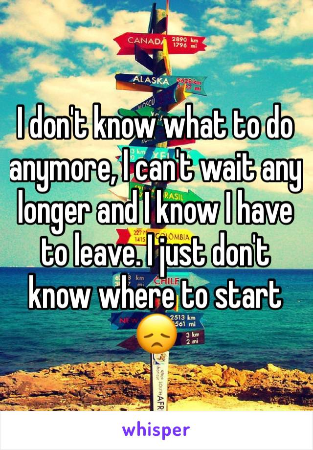 I don't know what to do anymore, I can't wait any longer and I know I have to leave. I just don't know where to start 😞