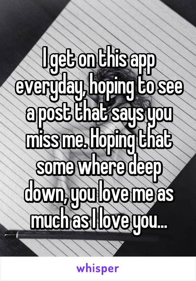 I get on this app everyday, hoping to see a post that says you miss me. Hoping that some where deep down, you love me as much as I love you...