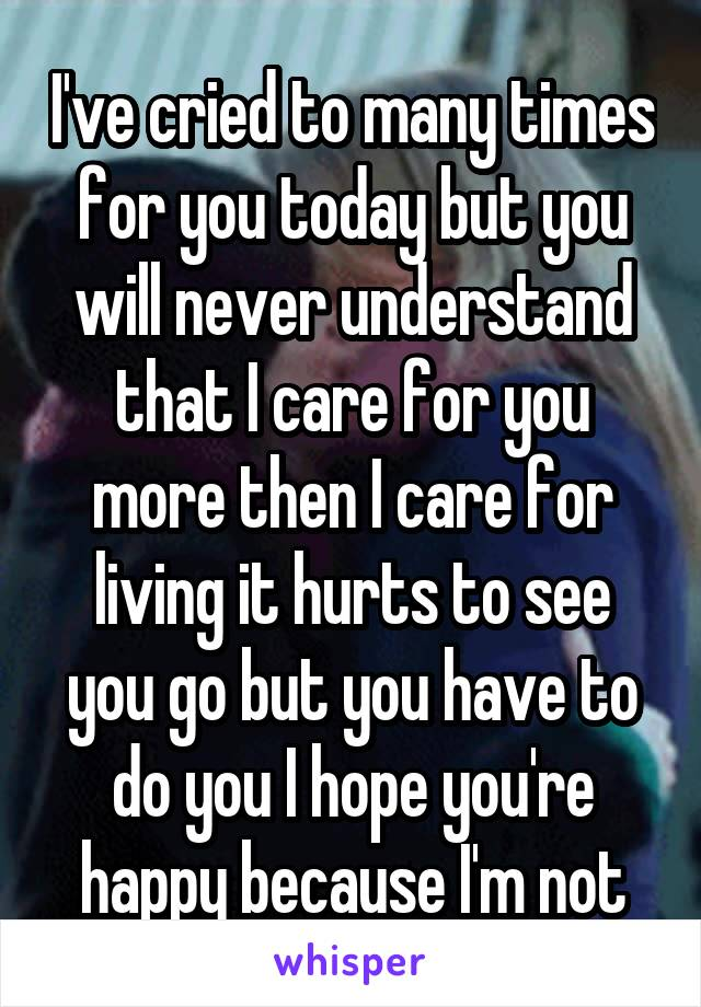 I've cried to many times for you today but you will never understand that I care for you more then I care for living it hurts to see you go but you have to do you I hope you're happy because I'm not