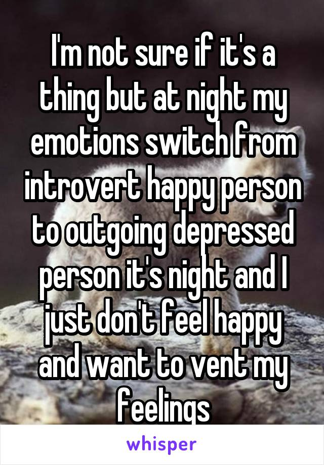 I'm not sure if it's a thing but at night my emotions switch from introvert happy person to outgoing depressed person it's night and I just don't feel happy and want to vent my feelings