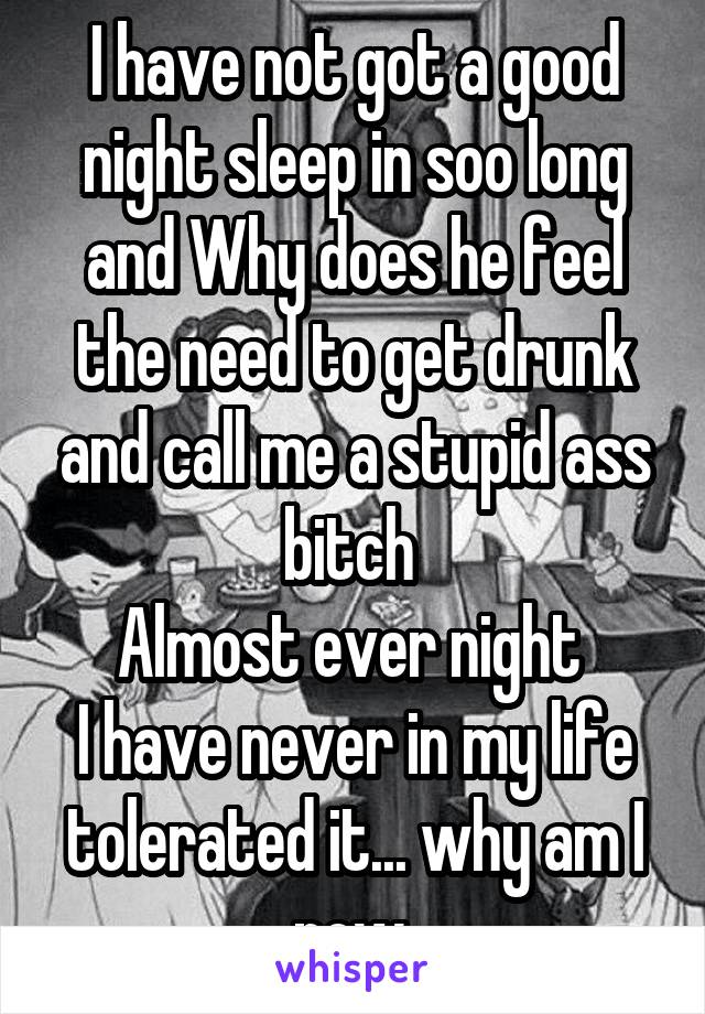 I have not got a good night sleep in soo long and Why does he feel the need to get drunk and call me a stupid ass bitch  Almost ever night  I have never in my life tolerated it... why am I now