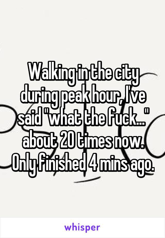 """Walking in the city during peak hour, I've said """"what the fuck..."""" about 20 times now. Only finished 4 mins ago."""