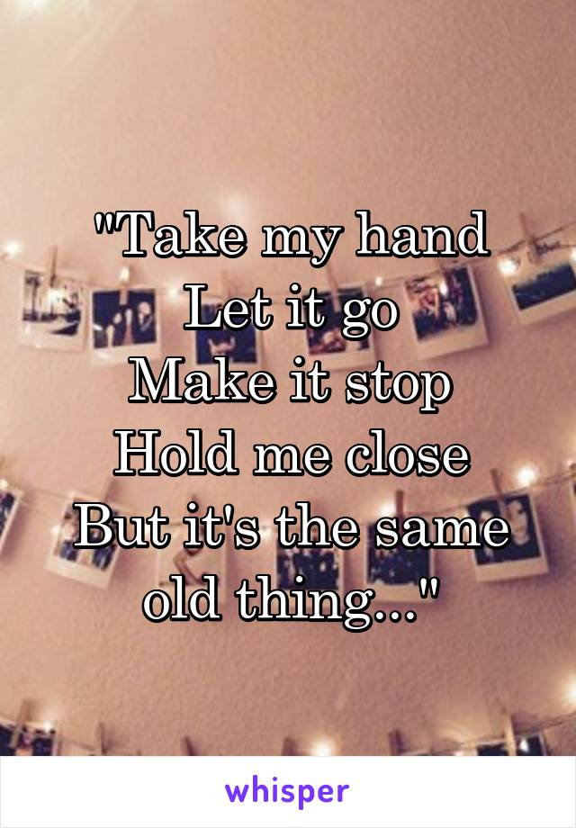 """""""Take my hand Let it go Make it stop Hold me close But it's the same old thing..."""""""
