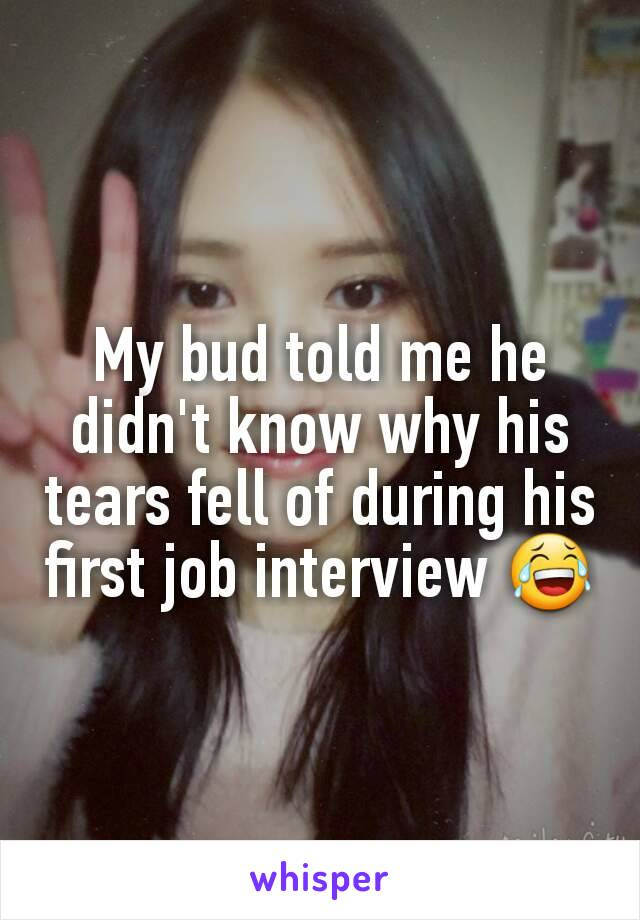 My bud told me he didn't know why his tears fell of during his first job interview 😂