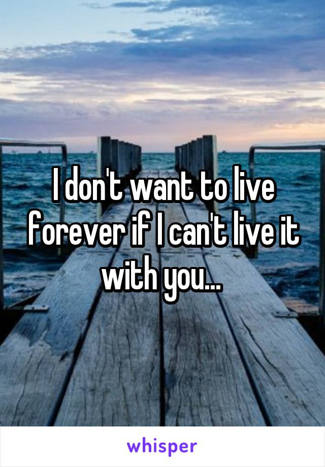 I don't want to live forever if I can't live it with you...