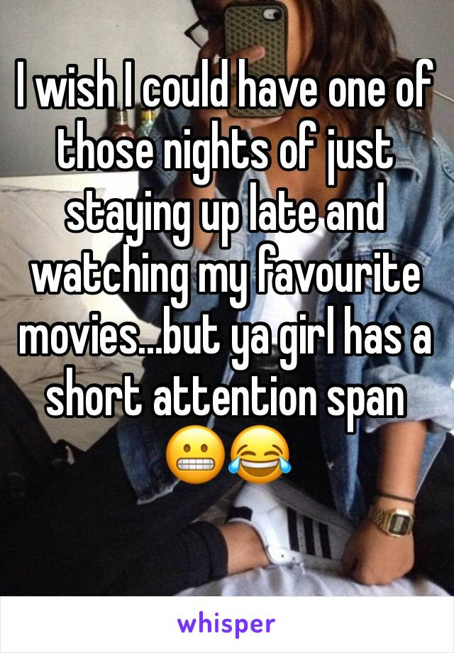 I wish I could have one of those nights of just staying up late and watching my favourite movies...but ya girl has a short attention span  😬😂