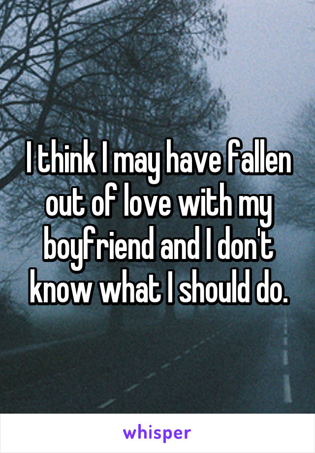 I think I may have fallen out of love with my boyfriend and I don't know what I should do.