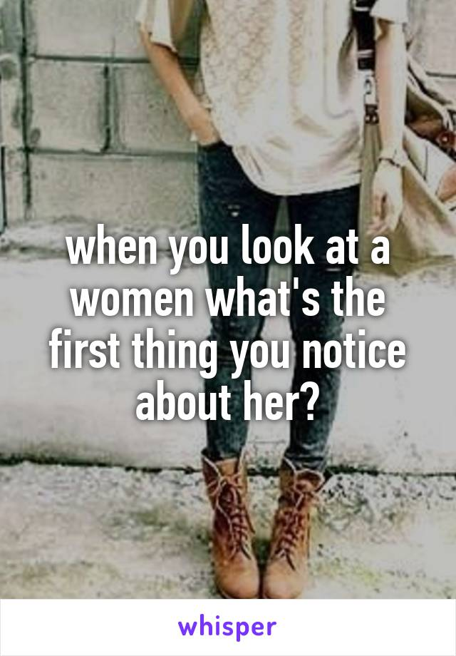 when you look at a women what's the first thing you notice about her?