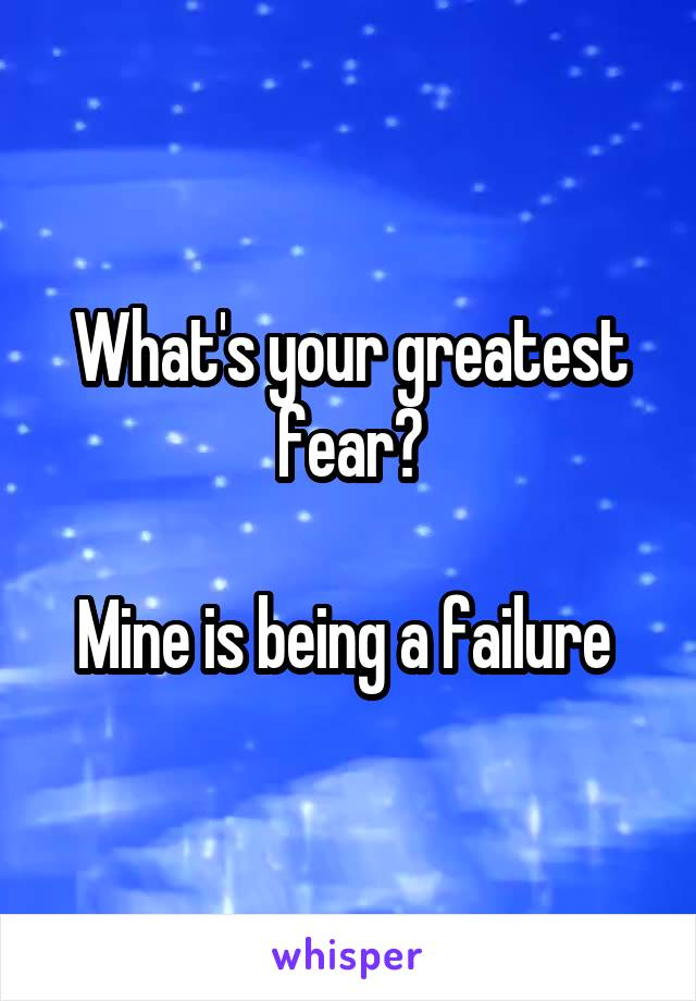 What's your greatest fear?  Mine is being a failure
