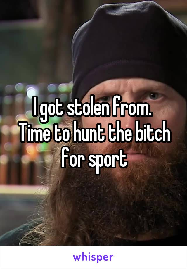 I got stolen from.  Time to hunt the bitch for sport