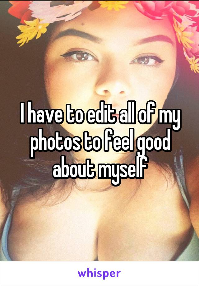 I have to edit all of my photos to feel good about myself