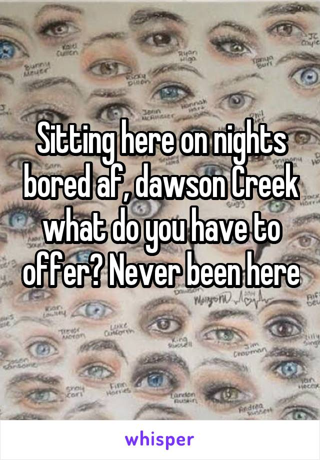 Sitting here on nights bored af, dawson Creek what do you have to offer? Never been here