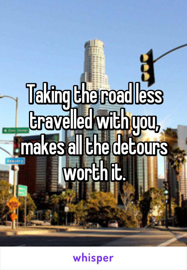 Taking the road less travelled with you, makes all the detours worth it.